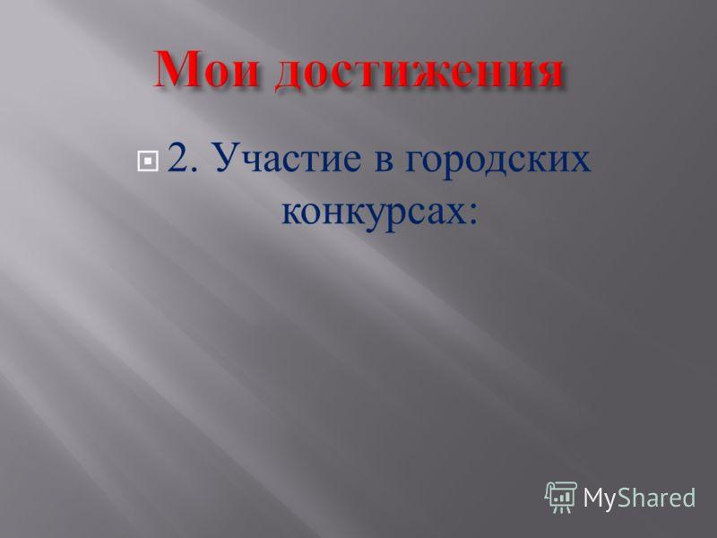 2. Участие в городских конкурсах :