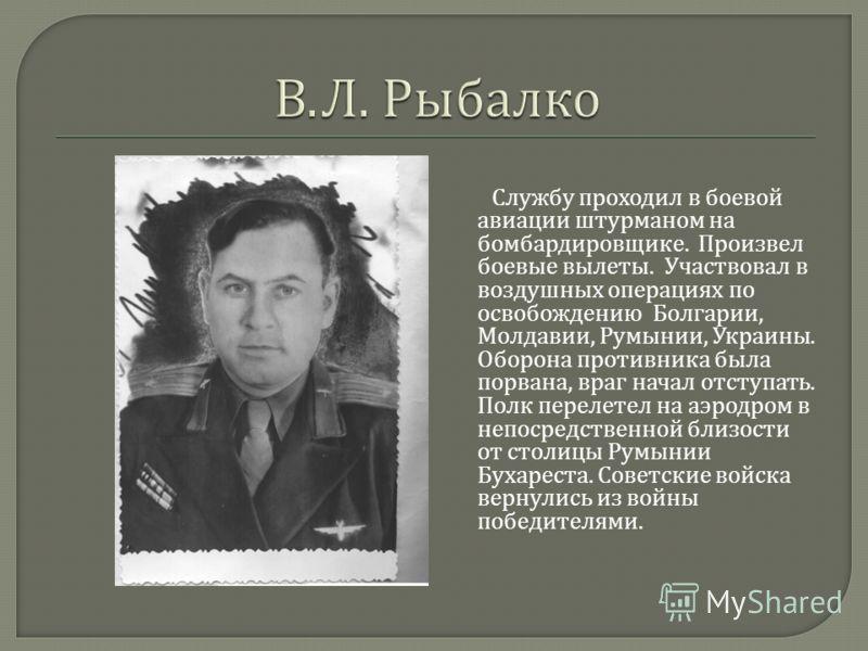 Службу проходил в боевой авиации штурманом на бомбардировщике. Произвел боевые вылеты. Участвовал в воздушных операциях по освобождению Болгарии, Молдавии, Румынии, Украины. Оборона противника была порвана, враг начал отступать. Полк перелетел на аэр