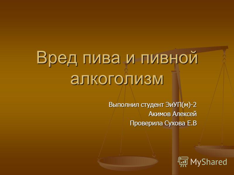 Вред пива и пивной алкоголизм Выполнил студент ЭиУП(м)-2 Акимов Алексей Проверила Сухова Е.В