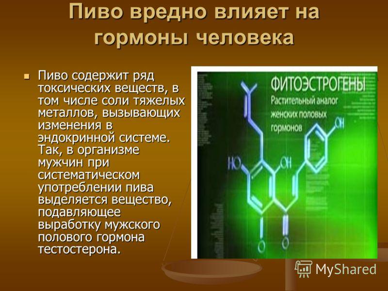 Пиво вредно влияет на гормоны человека Пиво содержит ряд токсических веществ, в том числе соли тяжелых металлов, вызывающих изменения в эндокринной системе. Так, в организме мужчин при систематическом употреблении пива выделяется вещество, подавляюще