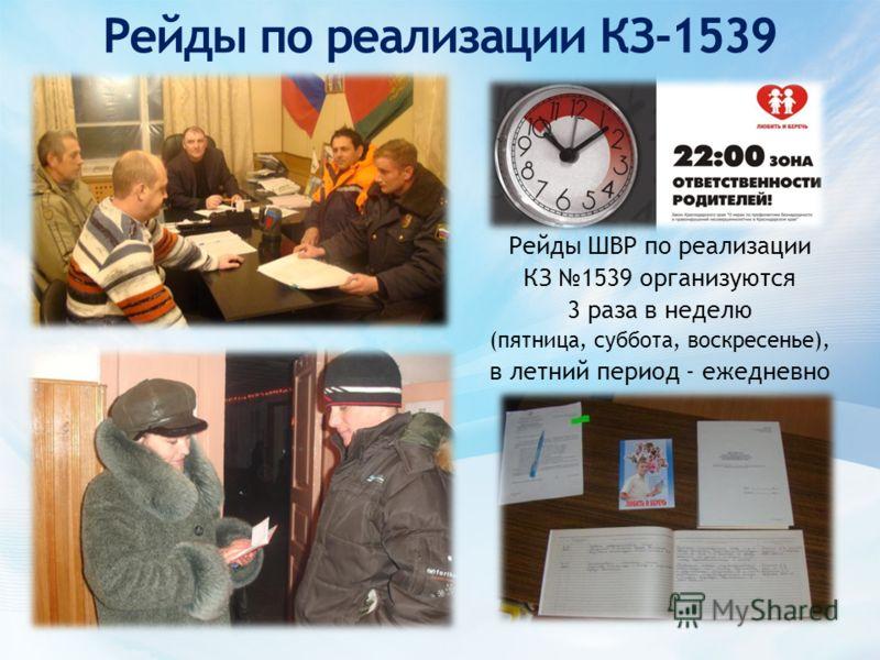 Рейды по реализации КЗ-1539 Рейды ШВР по реализации КЗ 1539 организуются 3 раза в неделю (пятница, суббота, воскресенье), в летний период - ежедневно
