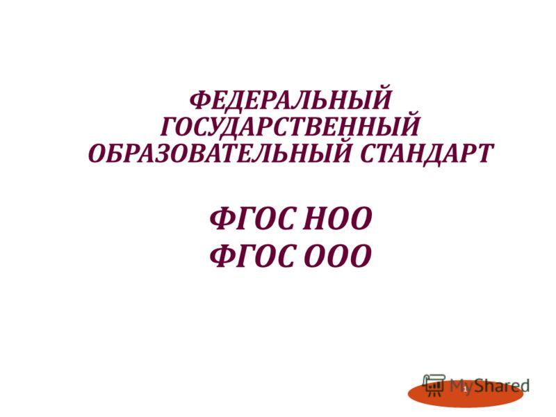 1 ФЕДЕРАЛЬНЫЙ ГОСУДАРСТВЕННЫЙ ОБРАЗОВАТЕЛЬНЫЙ СТАНДАРТ ФГОС НОО ФГОС ООО