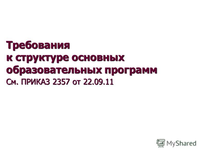 Требования к структуре основных образовательных программ См. ПРИКАЗ 2357 от 22.09.11 См. ПРИКАЗ 2357 от 22.09.11 от 23