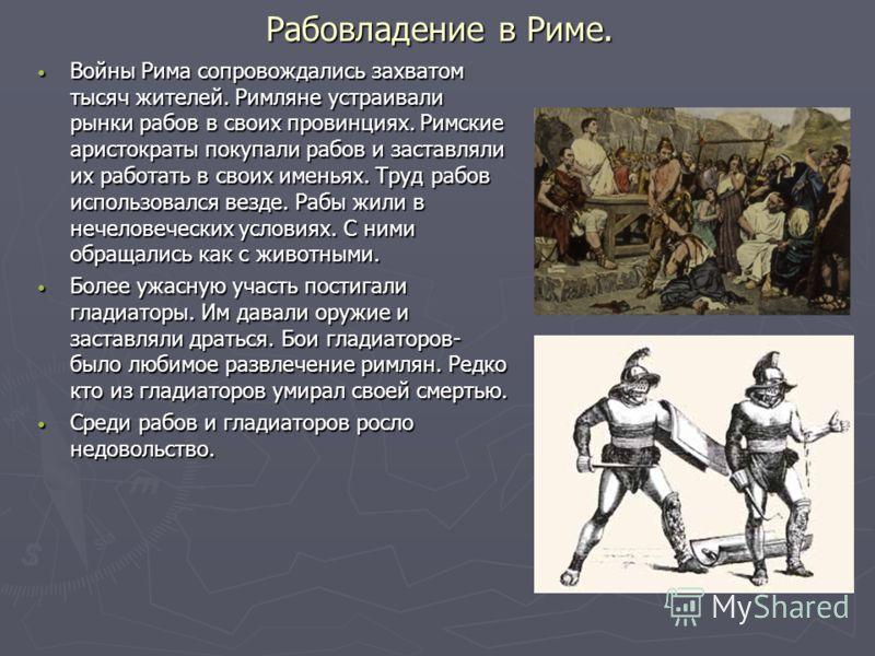 Рабовладение в Риме. Войны Рима сопровождались захватом тысяч жителей. Римляне устраивали рынки рабов в своих провинциях. Римские аристократы покупали рабов и заставляли их работать в своих именьях. Труд рабов использовался везде. Рабы жили в нечелов
