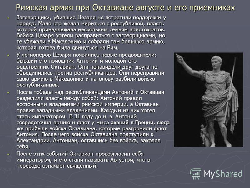 Римская армия при Октавиане августе и его приемниках Заговорщики, убившие Цезаря не встретили поддержки у народа. Мало кто желал мириться с республикой, власть которой принадлежала нескольким семьям аристократов. Войска Цезаря хотели расправиться с з