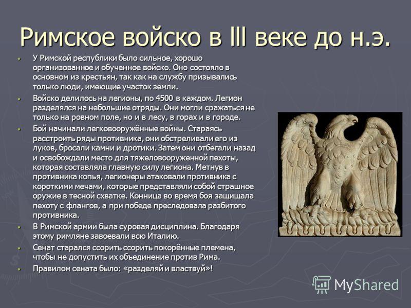 Римское войско в lll веке до н.э. У Римской республики было сильное, хорошо организованное и обученное войско. Оно состояло в основном из крестьян, так как на службу призывались только люди, имеющие участок земли. У Римской республики было сильное, х