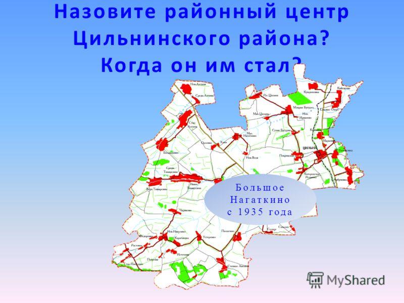 Назовите районный центр Цильнинского района? Когда он им стал? Большое Нагаткино с 1935 года
