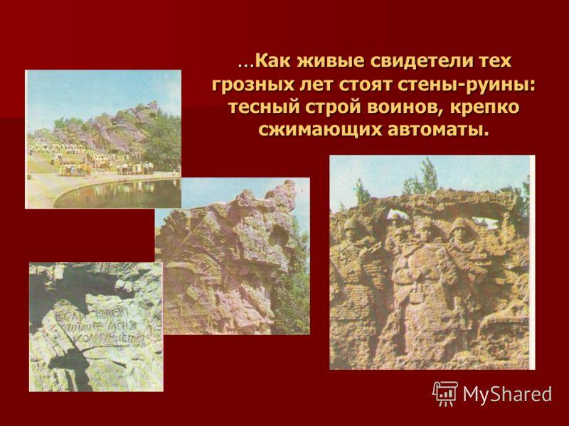 … Как живые свидетели тех грозных лет стоят стены-руины: тесный строй воинов, крепко сжимающих автоматы.
