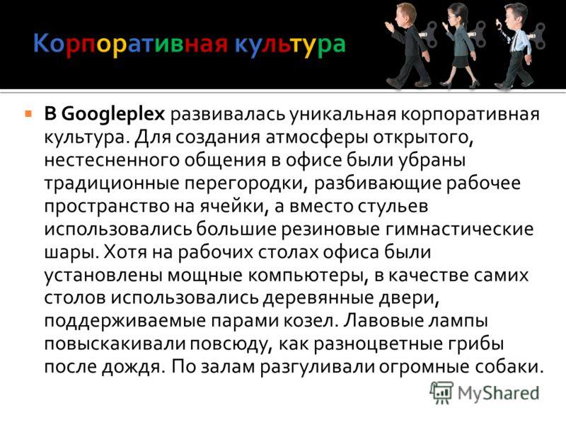 В Googleplex развивалась уникальная корпоративная культура. Для создания атмосферы открытого, нестесненного общения в офисе были убраны традиционные перегородки, разбивающие рабочее пространство на ячейки, а вместо стульев использовались большие рези