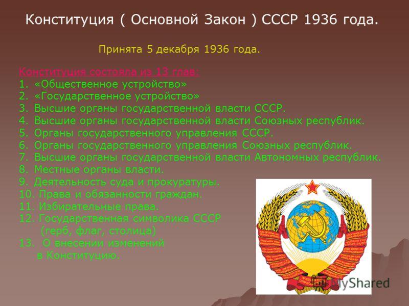Конституция ( Основной Закон ) СССР 1936 года. Принята 5 декабря 1936 года. Конституция состояла из 13 глав: 1.«Общественное устройство» 2.«Государственное устройство» 3.Высшие органы государственной власти СССР. 4.Высшие органы государственной власт