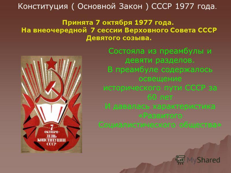 Конституция ( Основной Закон ) СССР 1977 года. Принята 7 октября 1977 года. На внеочередной 7 сессии Верховного Совета СССР Девятого созыва. Состояла из преамбулы и девяти разделов. В преамбуле содержалось освещение исторического пути СССР за 60 лет