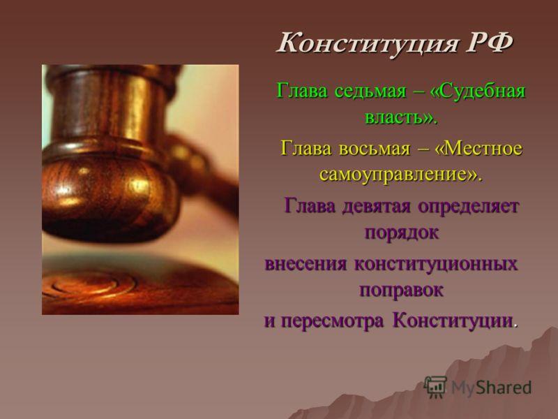 Конституция РФ Глава седьмая – «Судебная власть». Глава седьмая – «Судебная власть». Глава восьмая – «Местное самоуправление». Глава девятая определяет порядок внесения конституционных поправок и пересмотра Конституции.
