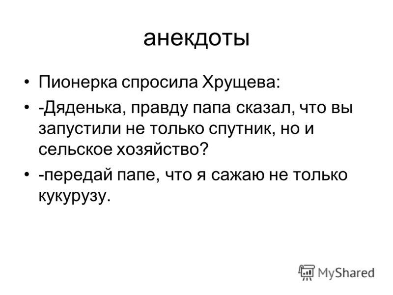 анекдоты Пионерка спросила Хрущева: -Дяденька, правду папа сказал, что вы запустили не только спутник, но и сельское хозяйство? -передай папе, что я сажаю не только кукурузу.