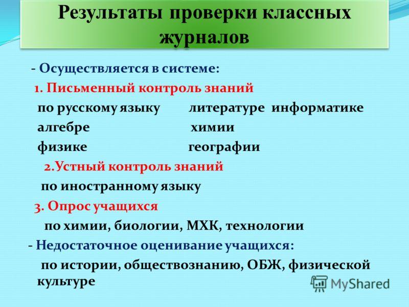 Результаты проверки классных журналов - Осуществляется в системе: 1. Письменный контроль знаний по русскому языку литературе информатике алгебре химии физике географии 2.Устный контроль знаний по иностранному языку 3. Опрос учащихся по химии, биологи