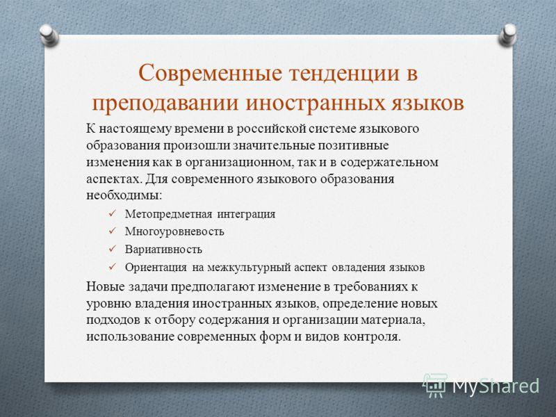 Современные тенденции в преподавании иностранных языков К настоящему времени в российской системе языкового образования произошли значительные позитивные изменения как в организационном, так и в содержательном аспектах. Для современного языкового обр