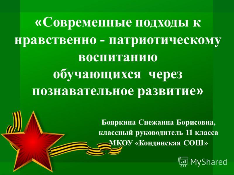Бояркина Снежанна Борисовна, классный руководитель 11 класса МКОУ «Кондинская СОШ» « Современные подходы к нравственно - патриотическому воспитанию обучающихся через познавательное развитие »
