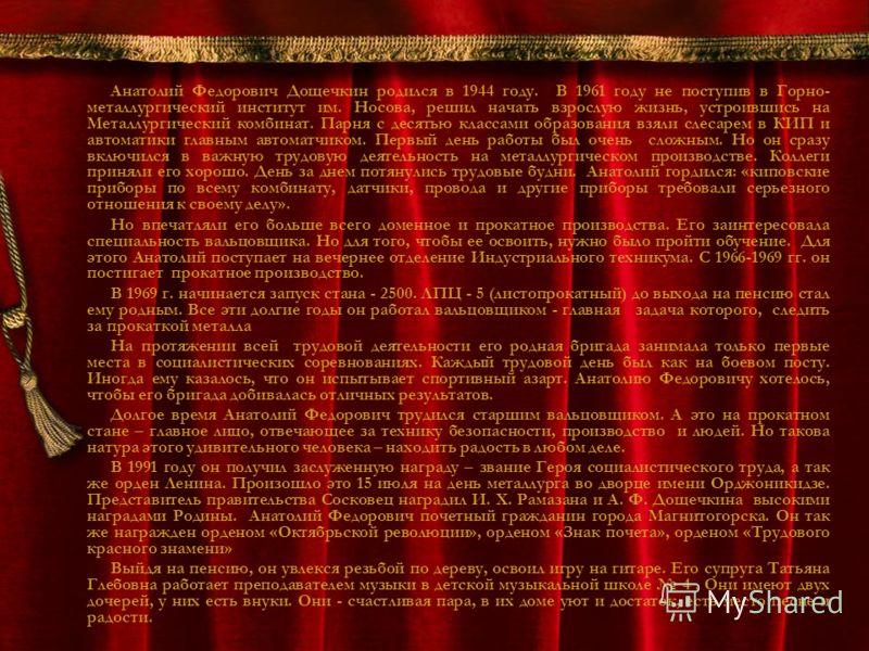 Анатолий Федорович Дощечкин родился в 1944 году. В 1961 году не поступив в Горно- металлургический институт им. Носова, решил начать взрослую жизнь, устроившись на Металлургический комбинат. Парня с десятью классами образования взяли слесарем в КИП и