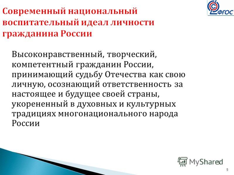 5 Современный национальный воспитательный идеал личности гражданина России Высоконравственный, творческий, компетентный гражданин России, принимающий судьбу Отечества как свою личную, осознающий ответственность за настоящее и будущее своей страны, ук