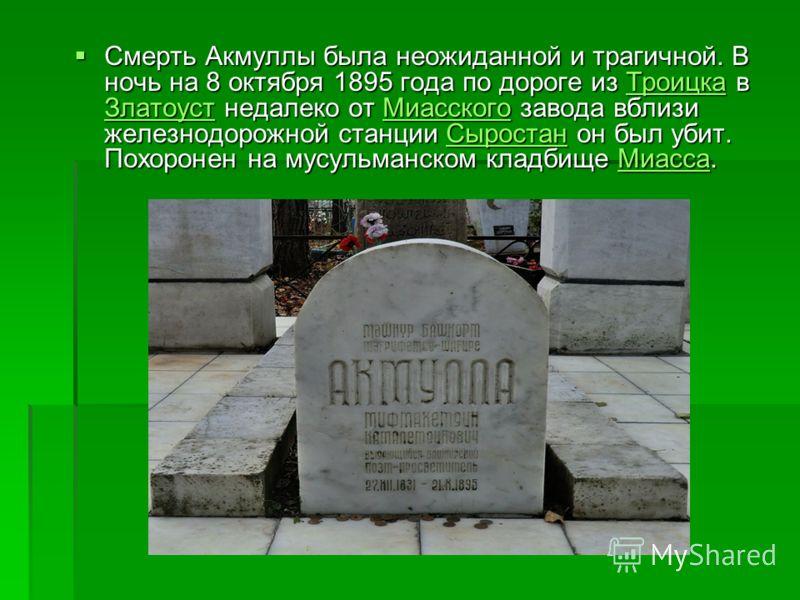 Смерть Акмуллы была неожиданной и трагичной. В ночь на 8 октября 1895 года по дороге из Троицка в Златоуст недалеко от Миасского завода вблизи железнодорожной станции Сыростан он был убит. Похоронен на мусульманском кладбище Миасса. Смерть Акмуллы бы