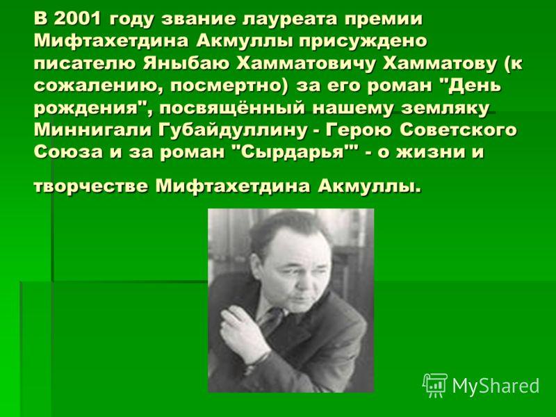 В 2001 году звание лауреата премии Мифтахетдина Акмуллы присуждено писателю Яныбаю Хамматовичу Хамматову (к сожалению, посмертно) за его роман