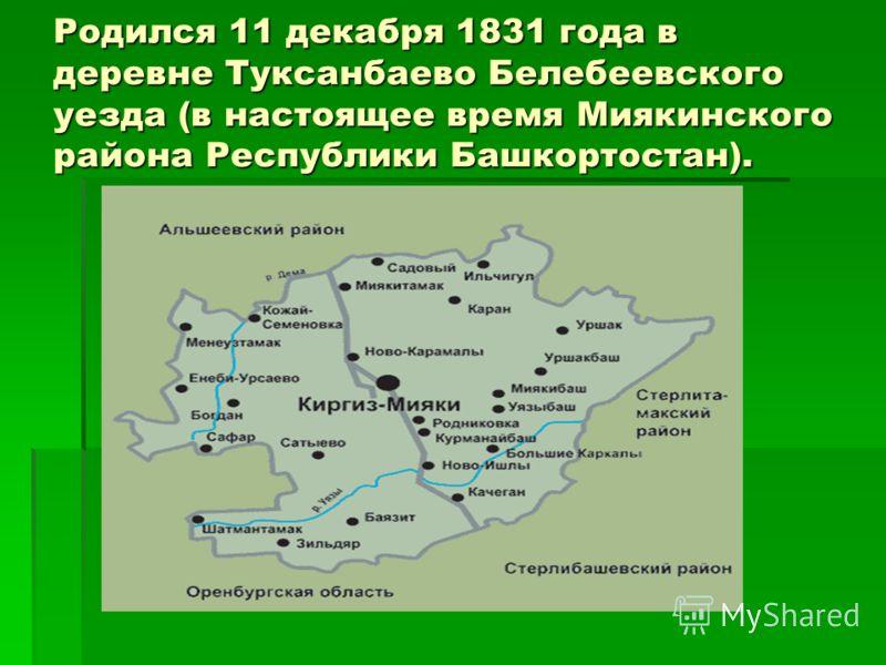 Родился 11 декабря 1831 года в деревне Туксанбаево Белебеевского уезда (в настоящее время Миякинского района Республики Башкортостан).