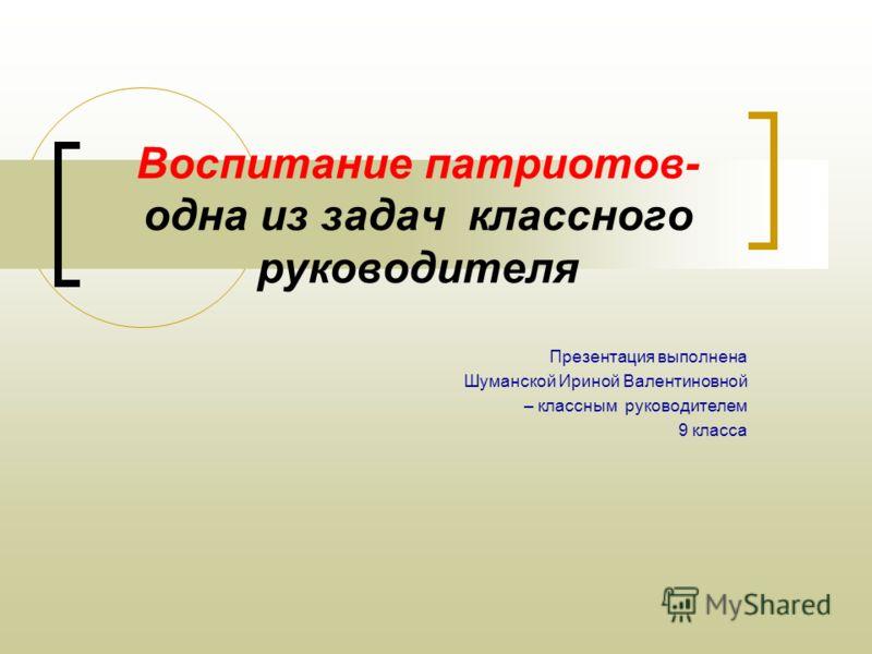 Воспитание патриотов- одна из задач классного руководителя Презентация выполнена Шуманской Ириной Валентиновной – классным руководителем 9 класса