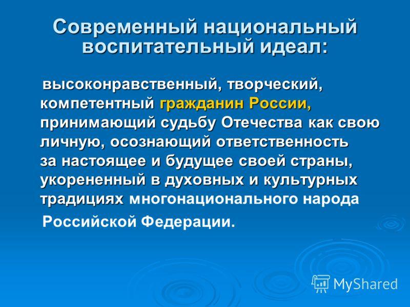 Современный национальный воспитательный идеал: высоконравственный, творческий, компетентный гражданин России, принимающий судьбу Отечества как свою личную, осознающий ответственность за настоящее и будущее своей страны, укорененный в духовных и культ