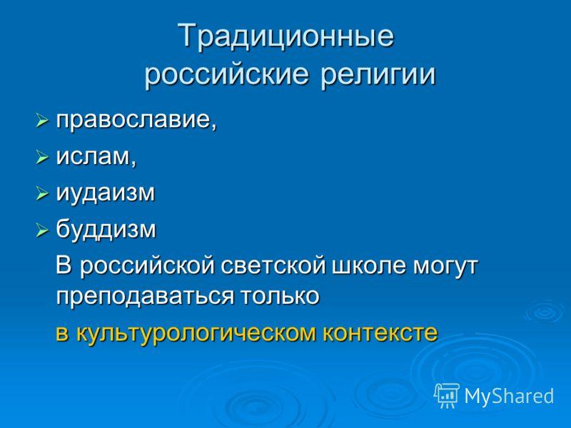 Традиционные российские религии православие, православие, ислам, ислам, иудаизм иудаизм буддизм буддизм В российской светской школе могут преподаваться только В российской светской школе могут преподаваться только в культурологическом контексте в кул
