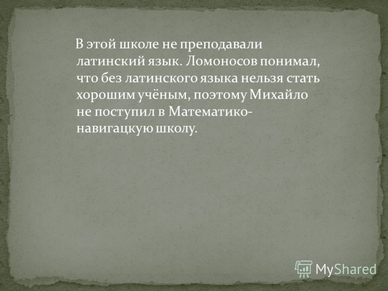 После того, как Ломоносов добрался до Москвы, он не сразу поступил в Славяно-греко-латинскую академию, а обратил внимание на Математико- навигацкую школу, располагавшуюся в здании Сухаревой башни. Здесь обучали многим наукам: математике, судоходству,