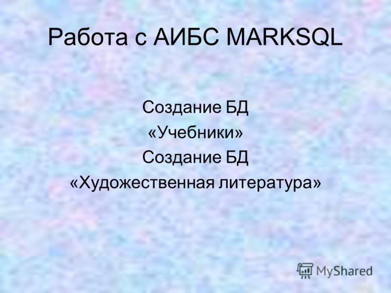 Работа с АИБС MARKSQL Создание БД «Учебники» Создание БД «Художественная литература»