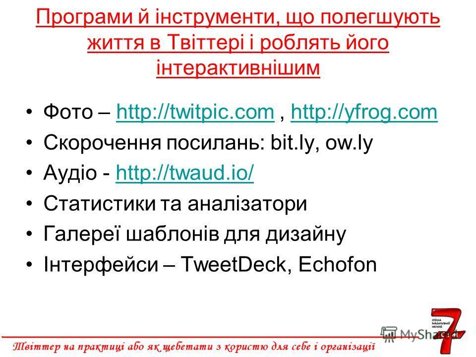 Програми й інструменти, що полегшують життя в Твіттері і роблять його інтерактивнішим Фото – http://twitpic.com, http://yfrog.comhttp://twitpic.comhttp://yfrog.com Скорочення посилань: bit.ly, ow.ly Аудіо - http://twaud.io/http://twaud.io/ Статистики