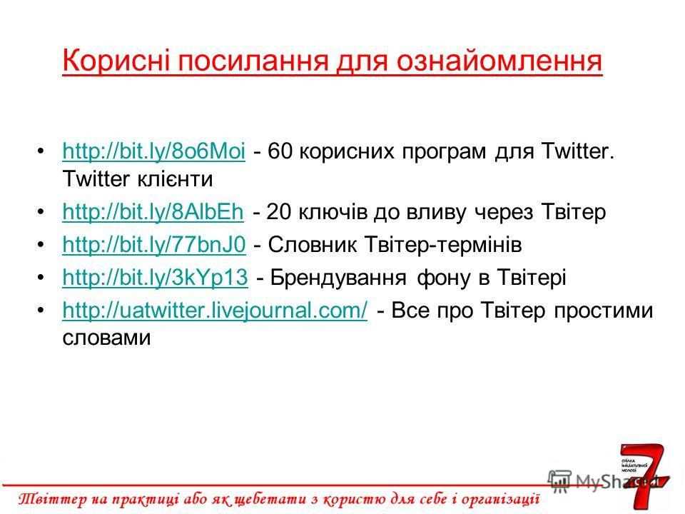 Корисні посилання для ознайомлення http://bit.ly/8o6Moi - 60 корисних програм для Twitter. Twitter клієнтиhttp://bit.ly/8o6Moi http://bit.ly/8AlbEh - 20 ключів до вливу через Твітерhttp://bit.ly/8AlbEh http://bit.ly/77bnJ0 - Словник Твітер-термінівht