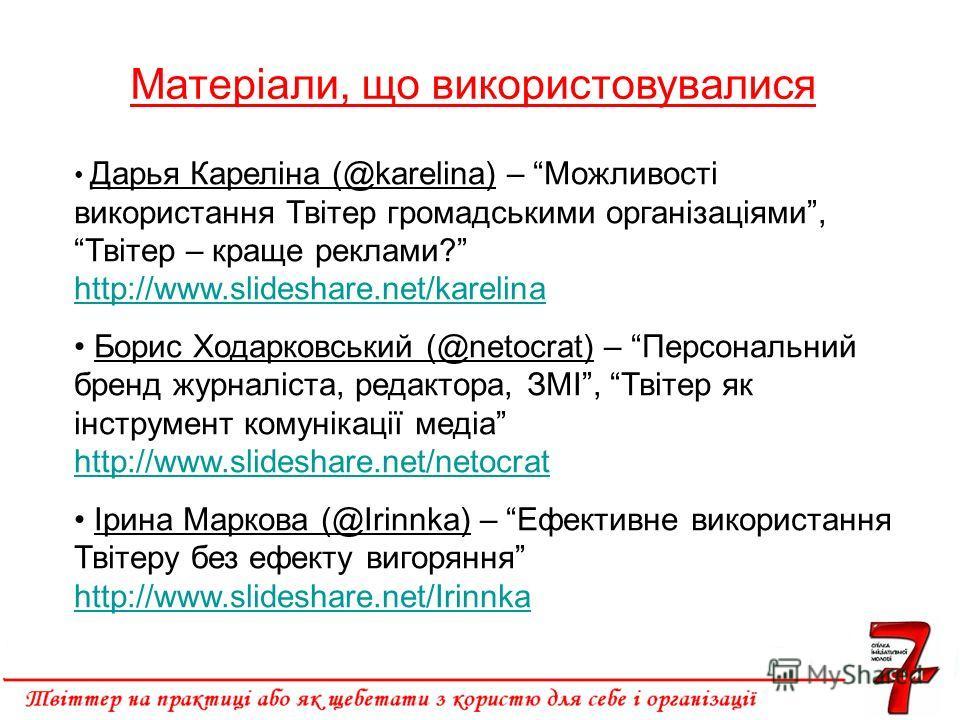 Матеріали, що використовувалися Дарья Кареліна (@karelina) – Можливості використання Твітер громадськими організаціями, Твітер – краще реклами? http://www.slideshare.net/karelina http://www.slideshare.net/karelina Борис Ходарковський (@netocrat) – Пе