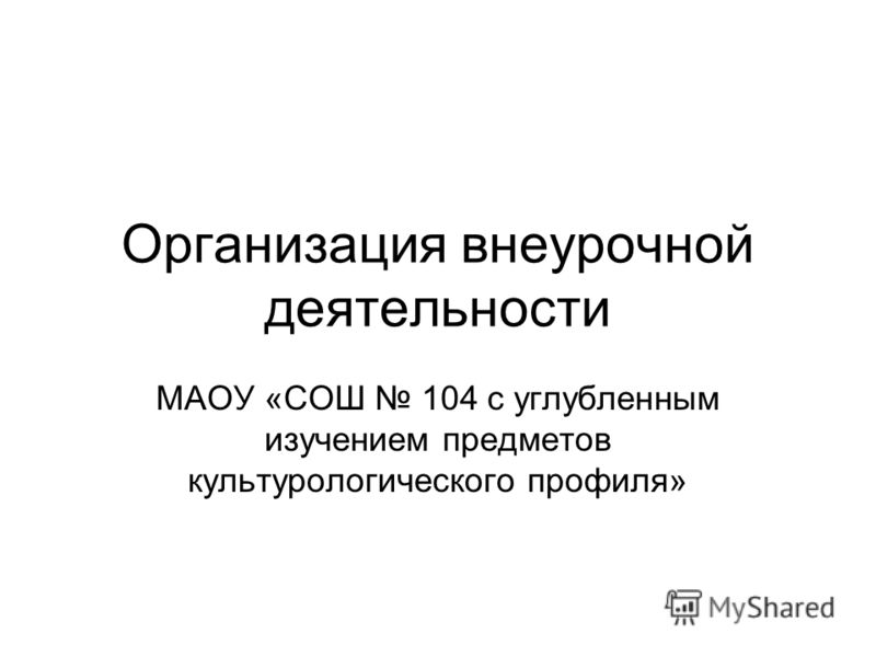 Организация внеурочной деятельности МАОУ «СОШ 104 с углубленным изучением предметов культурологического профиля»