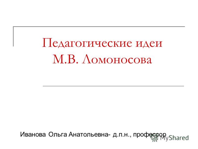 Педагогические идеи М.В. Ломоносова Иванова Ольга Анатольевна- д.п.н., профессор