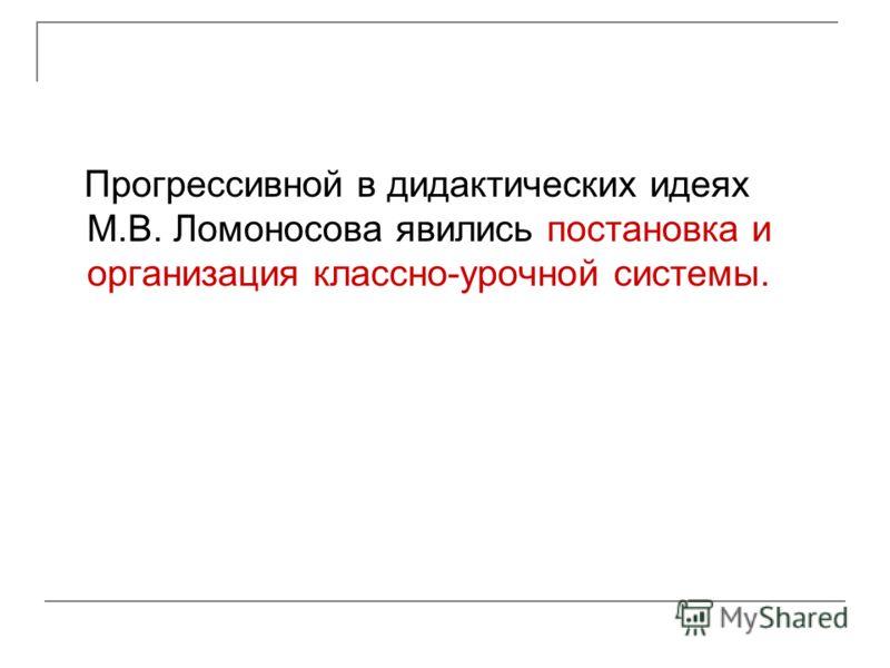 Прогрессивной в дидактических идеях М.В. Ломоносова явились постановка и организация классно-урочной системы.