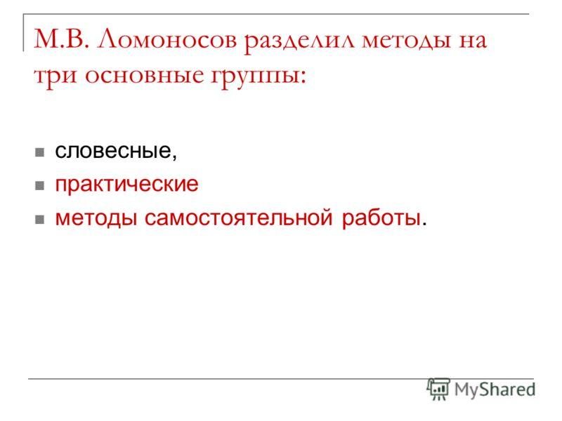 М.В. Ломоносов разделил методы на три основные группы: словесные, практические методы самостоятельной работы.