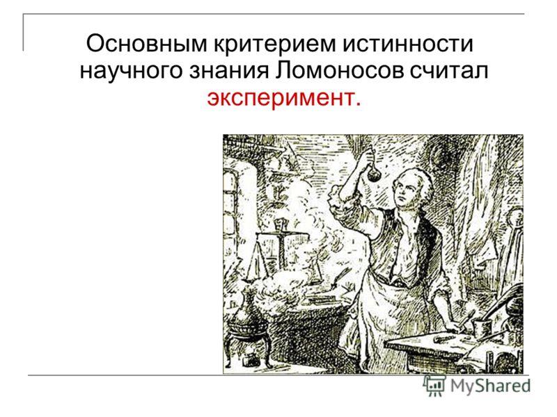 Основным критерием истинности научного знания Ломоносов считал эксперимент.