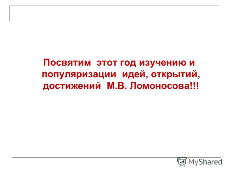 Посвятим этот год изучению и популяризации идей, открытий, достижений М.В. Ломоносова!!!