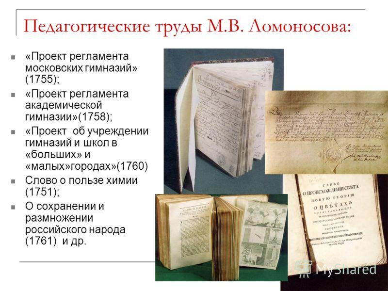 Педагогические труды М.В. Ломоносова: «Проект регламента московских гимназий» (1755); «Проект регламента академической гимназии»(1758); «Проект об учреждении гимназий и школ в «больших» и «малых»городах»(1760) Слово о пользе химии (1751); О сохранени