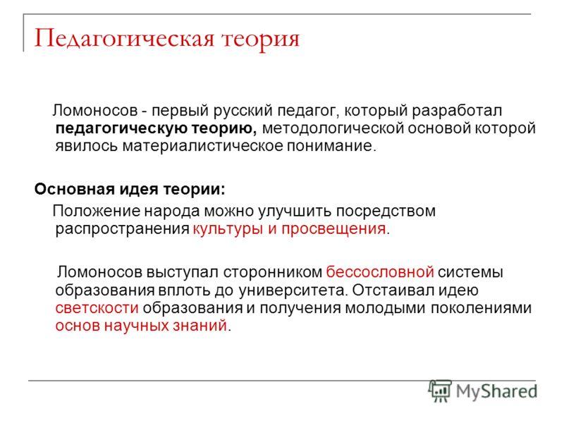 Педагогическая теория Ломоносов - первый русский педагог, который разработал педагогическую теорию, методологической основой которой явилось материалистическое понимание. Основная идея теории: Положение народа можно улучшить посредством распространен