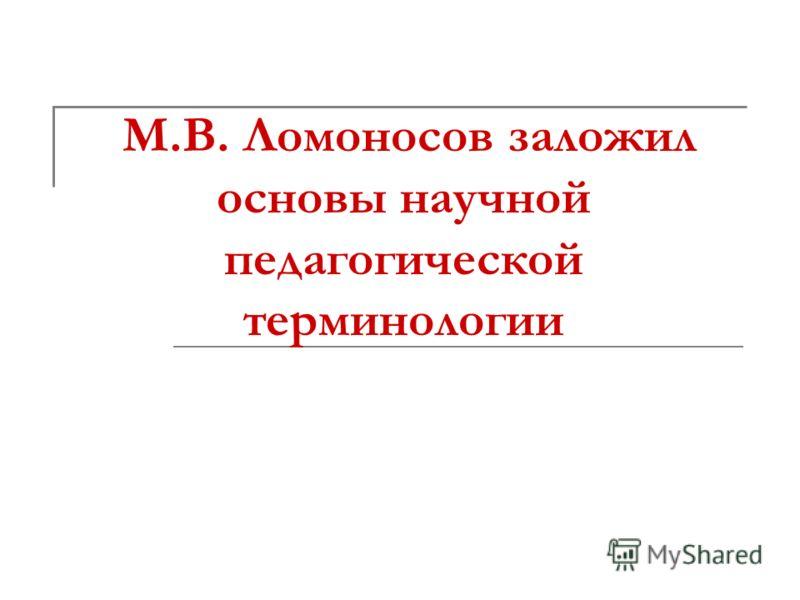 М.В. Ломоносов заложил основы научной педагогической терминологии