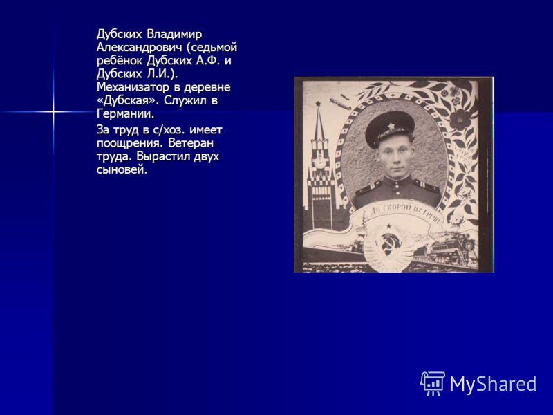 Дубских Владимир Александрович (седьмой ребёнок Дубских А.Ф. и Дубских Л.И.). Механизатор в деревне «Дубская». Служил в Германии. За труд в с/хоз. имеет поощрения. Ветеран труда. Вырастил двух сыновей.