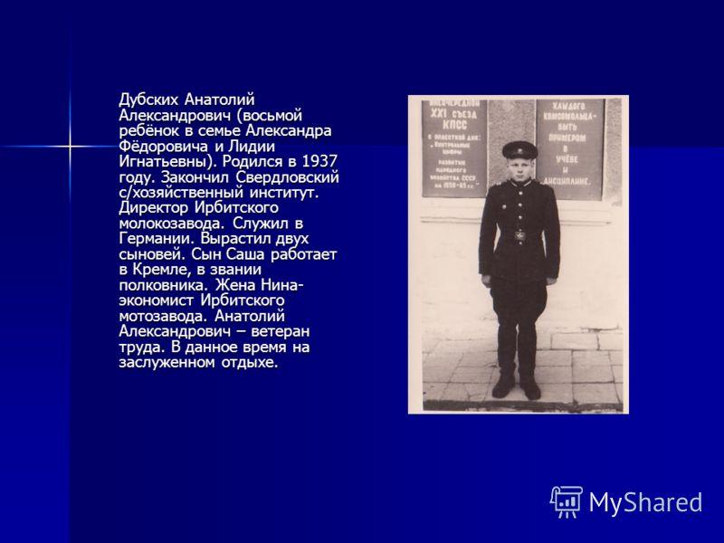 Дубских Анатолий Александрович (восьмой ребёнок в семье Александра Фёдоровича и Лидии Игнатьевны). Родился в 1937 году. Закончил Свердловский с/хозяйственный институт. Директор Ирбитского молокозавода. Служил в Германии. Вырастил двух сыновей. Сын Са