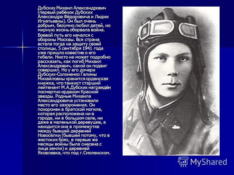 Дубских Михаил Александрович (первый ребёнок Дубских Александра Фёдоровича и Лидии Игнатьевны). Он был очень добрым, безумно любил детей, но мирную жизнь оборвала война. Боевой путь его начался с обороны Москвы. Вся страна встала тогда на защиту свое