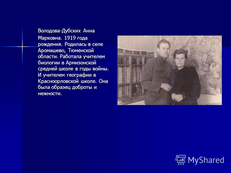 Володова-Дубских Анна Марковна. 1919 года рождения. Родилась в селе Аромашево, Тюменской области. Работала учителем биологии в Армизонской средней школе в годы войны. И учителем географии в Красноорловской школе. Она была образец доброты и нежности.