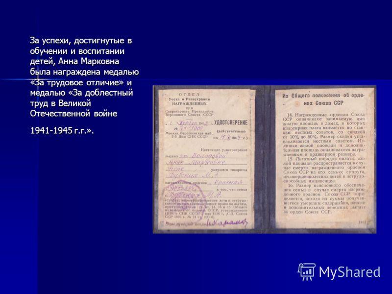 За успехи, достигнутые в обучении и воспитании детей, Анна Марковна была награждена медалью «За трудовое отличие» и медалью «За доблестный труд в Великой Отечественной войне 1941-1945 г.г.».