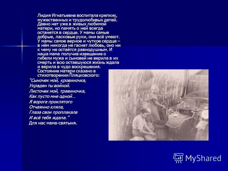 Лидия Игнатьевна воспитала крепких, мужественных и трудолюбивых детей. Давно нет уже в живых любимой матери, но память о ней всегда останется в сердце. У мамы самые добрые, ласковые руки, они всё умеют. У мамы самое верное и чуткое сердце – в нём ник