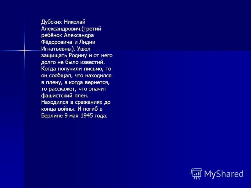 Дубских Николай Александрович.(третий ребёнок Александра Фёдоровича и Лидии Игнатьевны). Ушёл защищать Родину и от него долго не было известий. Когда получили письмо, то он сообщал, что находился в плену, а когда вернется, то расскажет, что значит фа