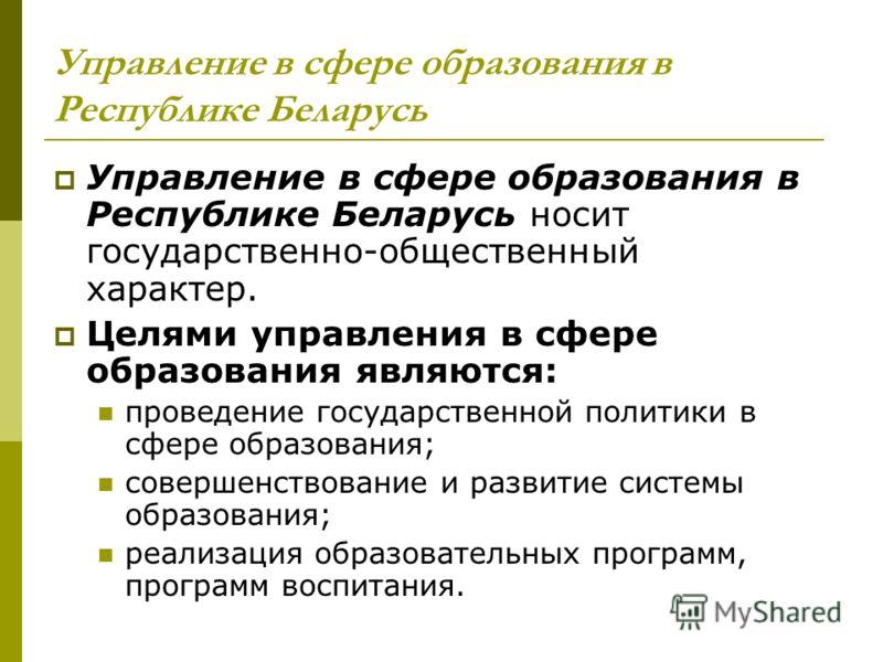 Управление в сфере образования в Республике Беларусь Управление в сфере образования в Республике Беларусь носит государственно-общественный характер. Целями управления в сфере образования являются: проведение государственной политики в сфере образова
